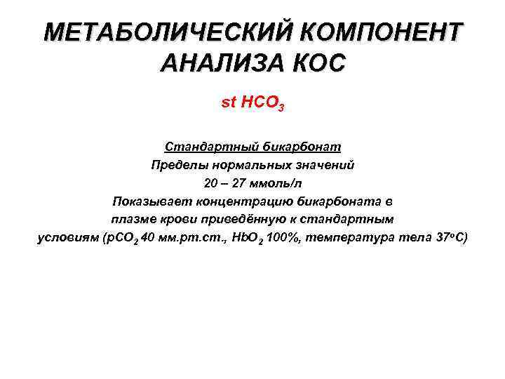 МЕТАБОЛИЧЕСКИЙ КОМПОНЕНТ АНАЛИЗА КОС st HCO 3 Стандартный бикарбонат Пределы нормальных значений 20 –