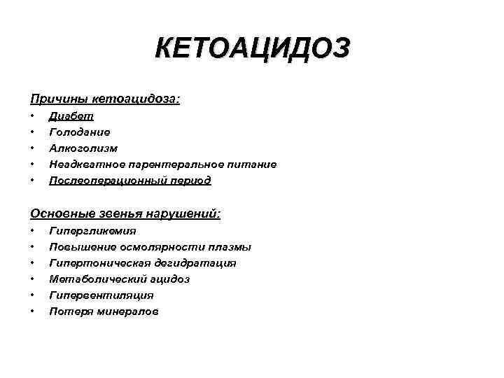 КЕТОАЦИДОЗ Причины кетоацидоза: • • • Диабет Голодание Алкоголизм Неадкватное парентеральное питание Послеоперационный период