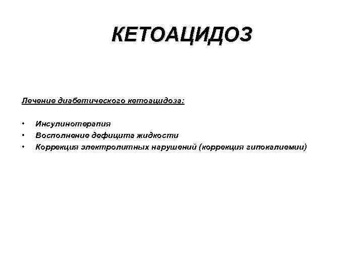 КЕТОАЦИДОЗ Лечение диабетического кетоацидоза: • • • Инсулинотерапия Восполнение дефицита жидкости Коррекция электролитных нарушений