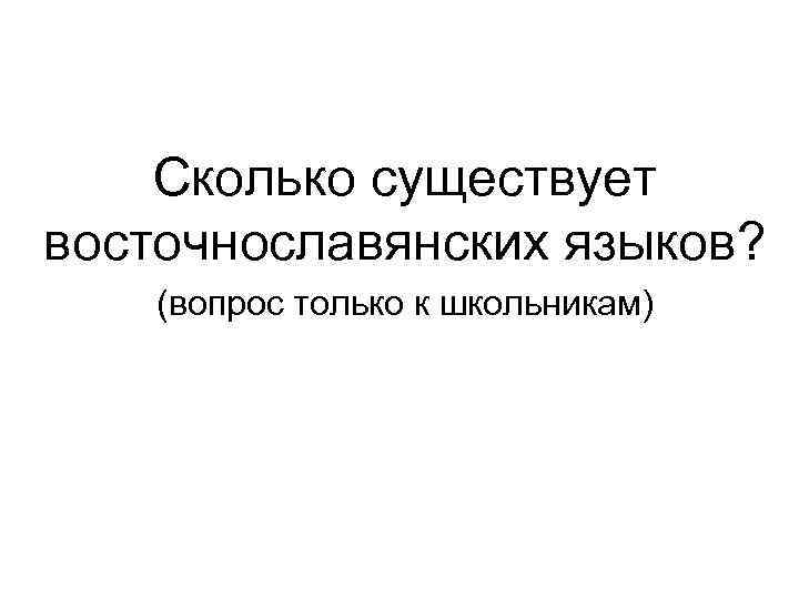 Сколько существует восточнославянских языков? (вопрос только к школьникам)