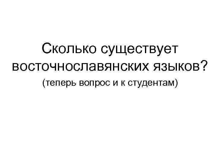 Сколько существует восточнославянских языков? (теперь вопрос и к студентам)