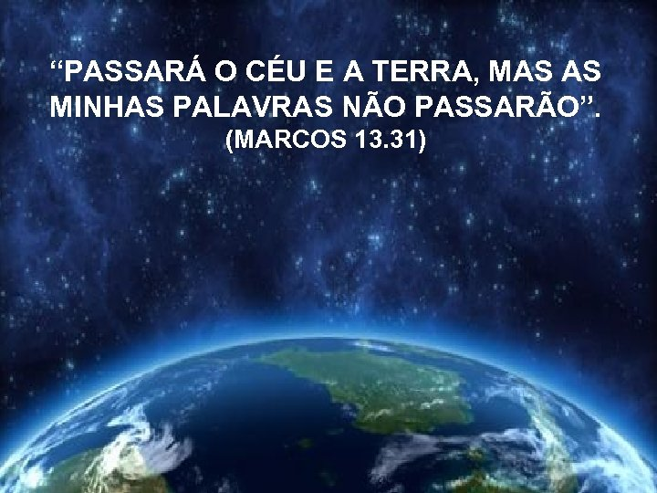 """""""PASSARÁ O CÉU E A TERRA, MAS AS MINHAS PALAVRAS NÃO PASSARÃO"""". (MARCOS 13."""