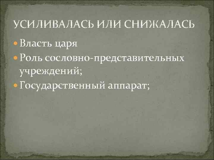 УСИЛИВАЛАСЬ ИЛИ СНИЖАЛАСЬ Власть царя Роль сословно представительных учреждений; Государственный аппарат;