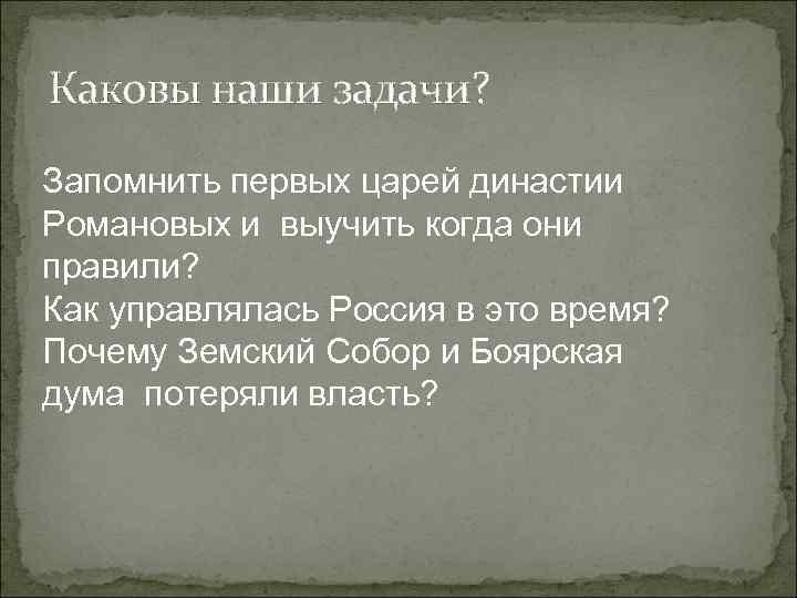Каковы наши задачи? Запомнить первых царей династии Романовых и выучить когда они правили? Как