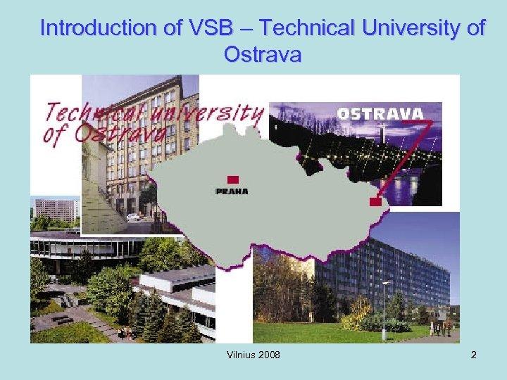 Introduction of VSB – Technical University of Ostrava Vilnius 2008 2