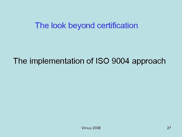 The look beyond certification The implementation of ISO 9004 approach Vilnius 2008 27