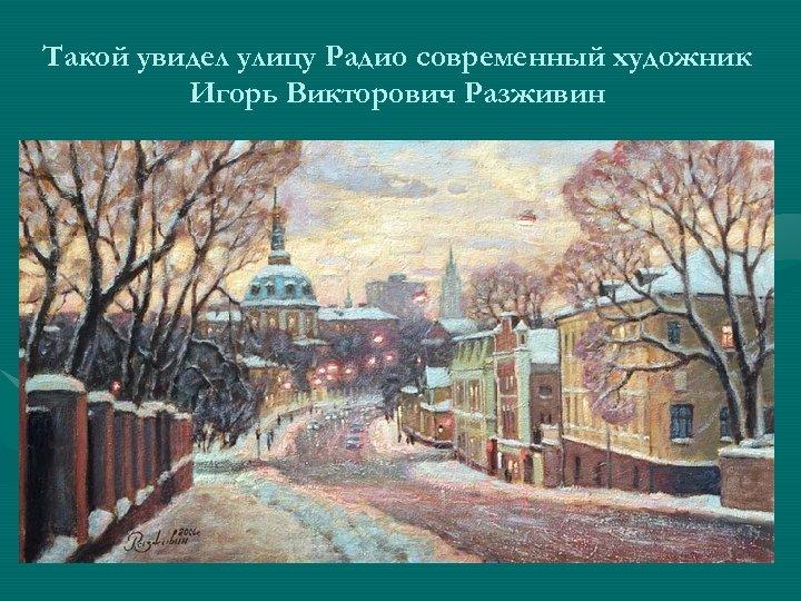 Такой увидел улицу Радио современный художник Игорь Викторович Разживин