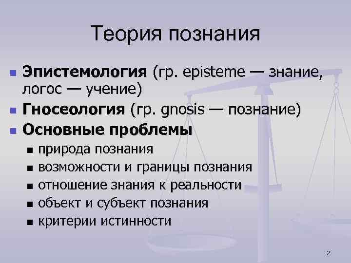 Теория познания n n n Эпистемология (гр. episteme — знание, логос — учение) Гносеология