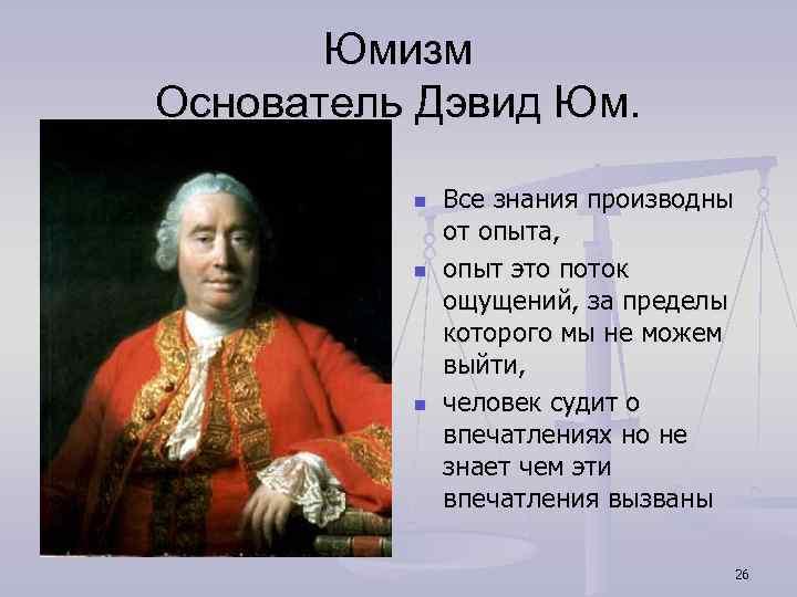 Юмизм Основатель Дэвид Юм. n n n Все знания производны от опыта, опыт это