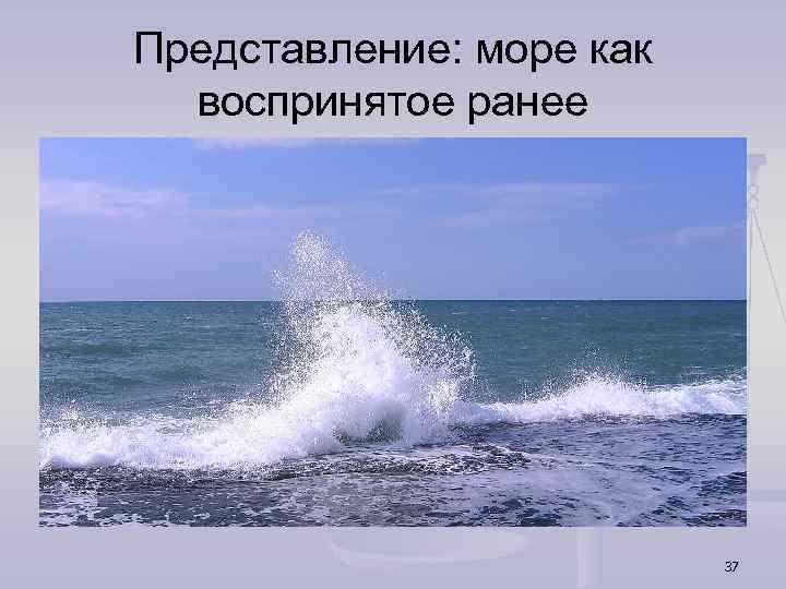 Представление: море как воспринятое ранее 37