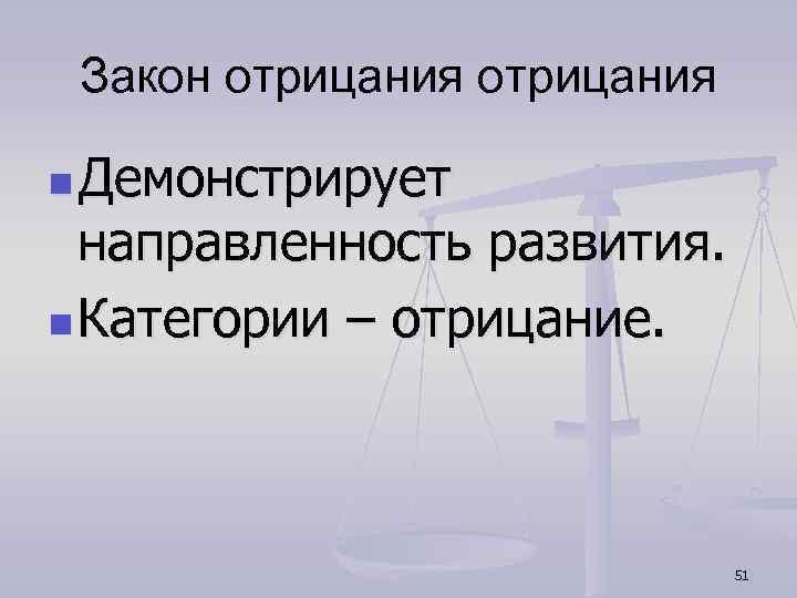 Закон отрицания n Демонстрирует направленность развития. n Категории – отрицание. 51