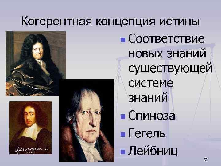 Когерентная концепция истины n Соответствие новых знаний существующей системе знаний n Спиноза n Гегель