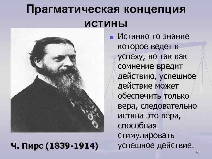 Прагматическая концепция истины n Ч. Пирс (1839 -1914) Истинно то знание которое ведет к