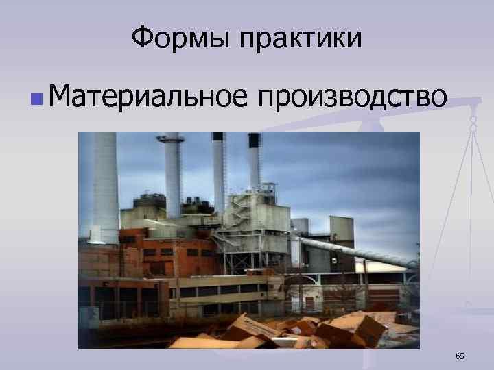 Формы практики n Материальное производство 65