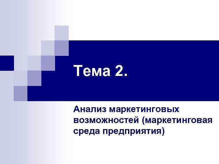 Тема 2. Анализ маркетинговых возможностей (маркетинговая среда предприятия)