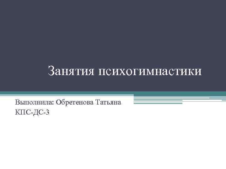 Занятия психогимнастики Выполнила: Обретенова Татьяна КПС-ДС-3
