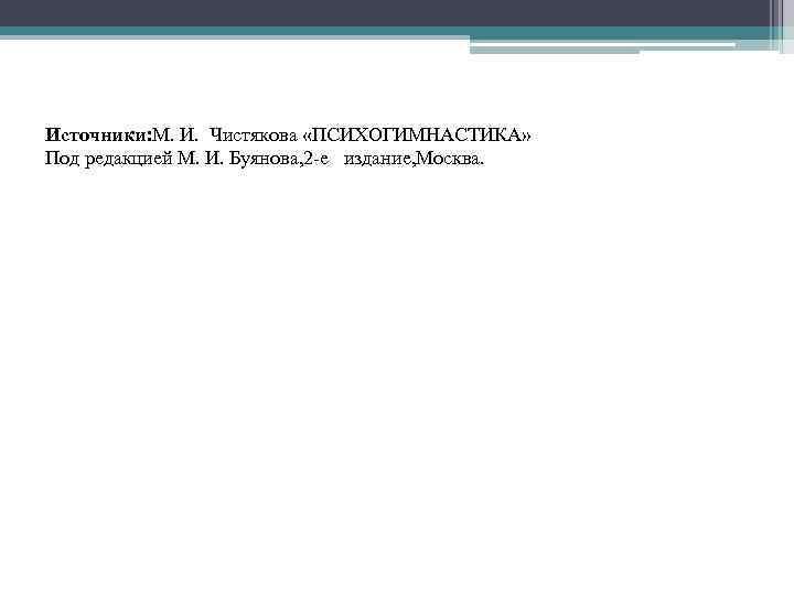 Источники: М. И. Чистякова «ПСИХОГИМНАСТИКА» Под редакцией М. И. Буянова, 2 -е издание, Москва.