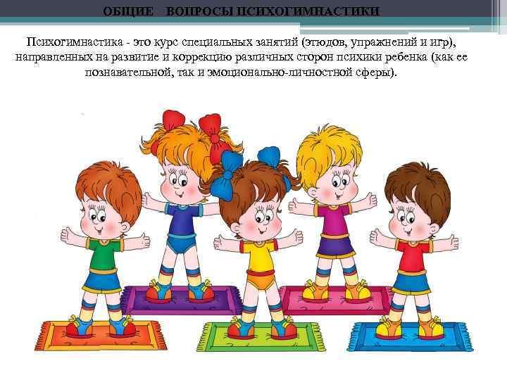 ОБЩИЕ ВОПРОСЫ ПСИХОГИМНАСТИКИ Психогимнастика - это курс специальных занятий (этюдов, упражнений и игр), направленных