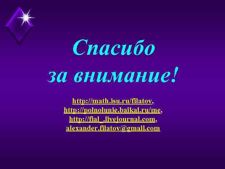 Спасибо за внимание! http: //math. isu. ru/filatov, http: //polnolunie. baikal. ru/me, http: //fial_. livejournal.