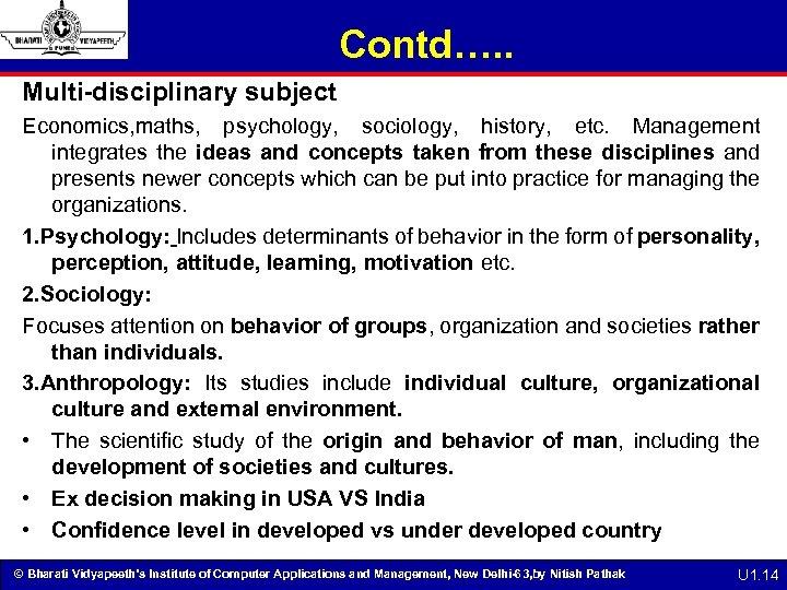 Contd…. . Multi-disciplinary subject Economics, maths, psychology, sociology, history, etc. Management integrates the ideas