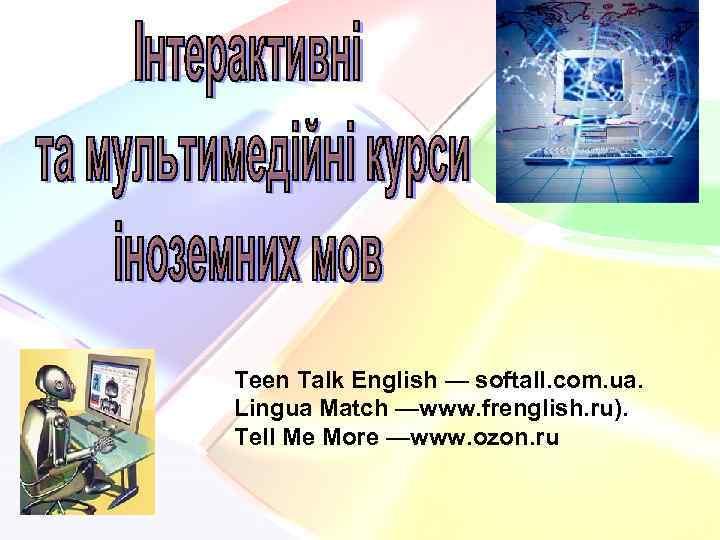 Teen Talk English — softall. com. ua. Lingua Match —www. frenglish. ru). Tell Me