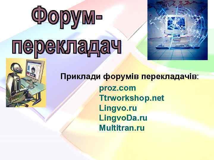 Приклади форумів перекладачів: proz. com Ttrworkshop. net Lingvo. ru Lingvo. Da. ru Multitran. ru