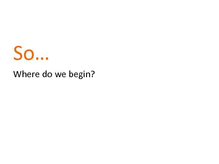 So… Where do we begin?