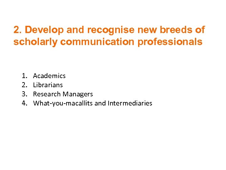 2. Develop and recognise new breeds of scholarly communication professionals 1. 2. 3. 4.