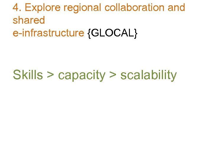 4. Explore regional collaboration and shared e-infrastructure {GLOCAL} Skills > capacity > scalability