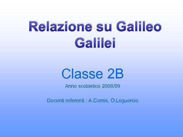 Relazione su Galileo Galilei Classe 2 B Anno scolastico 2008/09 Docenti referenti : A.