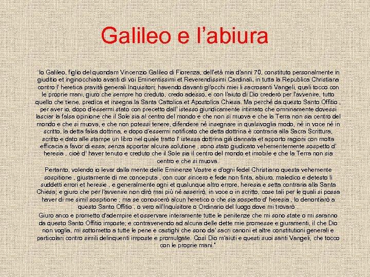 """Galileo e l'abiura """"Io Galileo, figlio del quondam Vincenzio Galileo di Fiorenza, dell'età mia"""