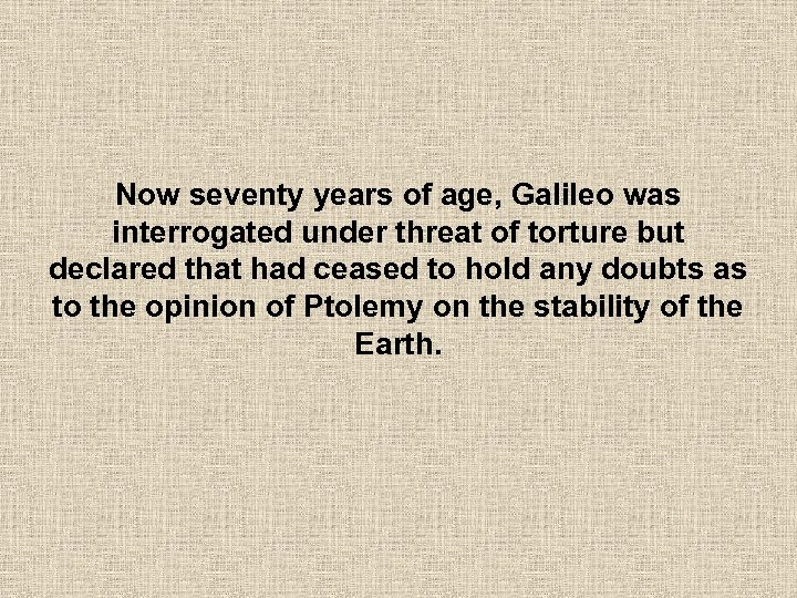 Now seventy years of age, Galileo was interrogated under threat of torture but declared