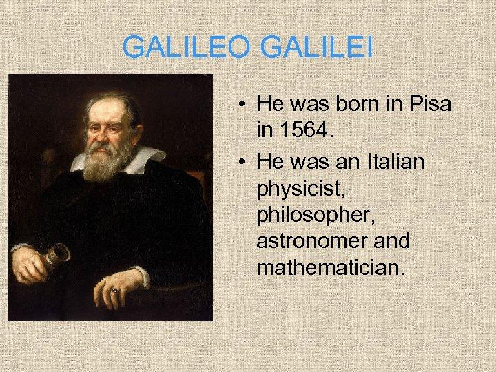 GALILEO GALILEI • He was born in Pisa in 1564. • He was an