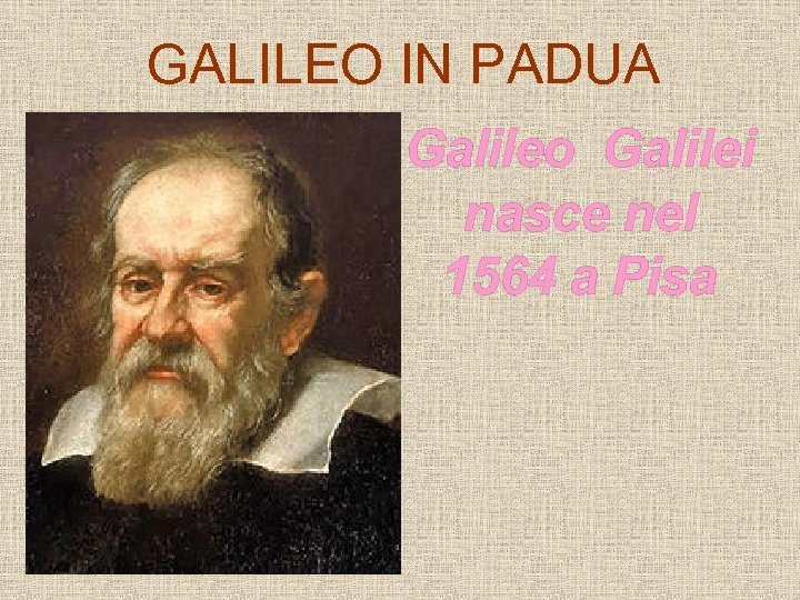 GALILEO IN PADUA Galileo Galilei nasce nel 1564 a Pisa