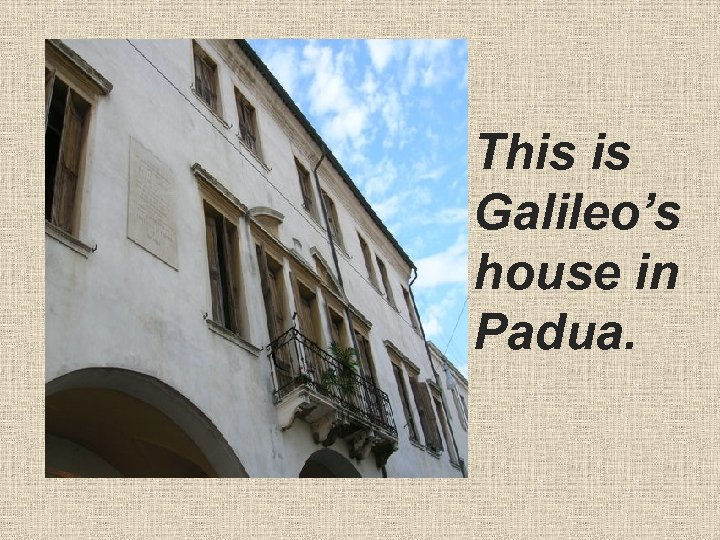 • This is Galileo's house in Padua.
