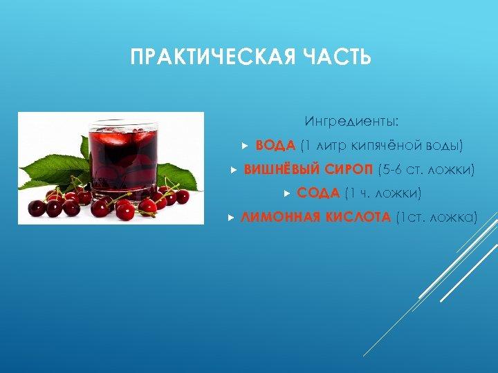 ПРАКТИЧЕСКАЯ ЧАСТЬ Ингредиенты: ВОДА (1 литр кипячёной воды) ВИШНЁВЫЙ СИРОП (5 -6 ст. ложки)