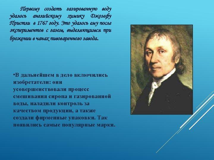 Первому создать газированную воду удалось английскому химику Джозефу Пристли в 1767 году. Это удалось
