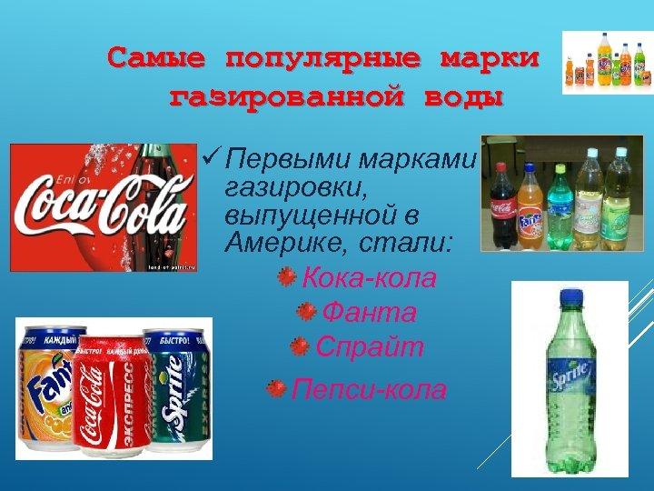Самые популярные марки газированной воды ü Первыми марками газировки, выпущенной в Америке, стали: Кока-кола
