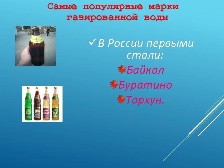 Самые популярные марки газированной воды üВ России первыми стали: Байкал Буратино Тархун.