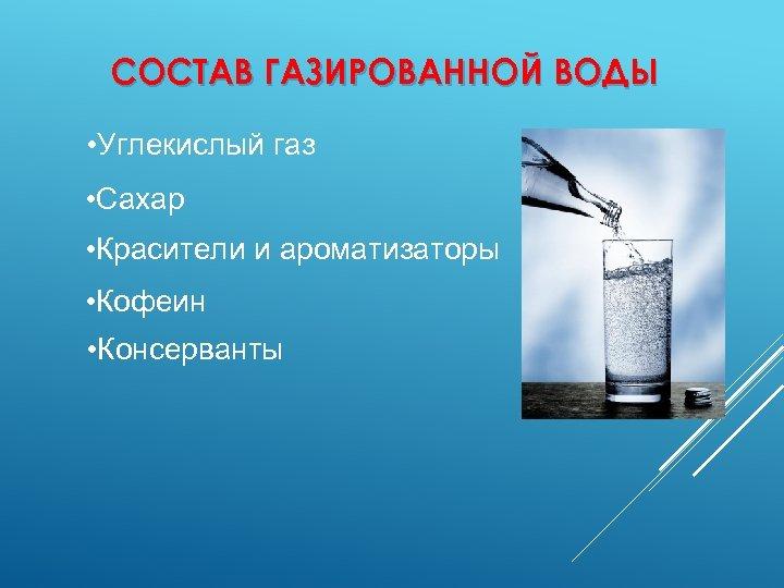 СОСТАВ ГАЗИРОВАННОЙ ВОДЫ • Углекислый газ • Сахар • Красители и ароматизаторы • Кофеин