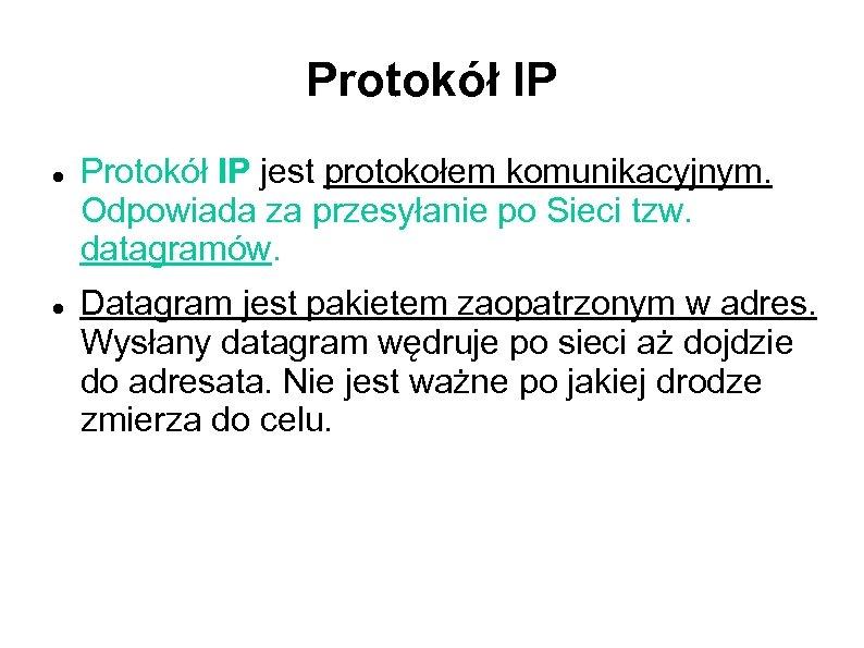 Protokół IP jest protokołem komunikacyjnym. Odpowiada za przesyłanie po Sieci tzw. datagramów. Datagram jest