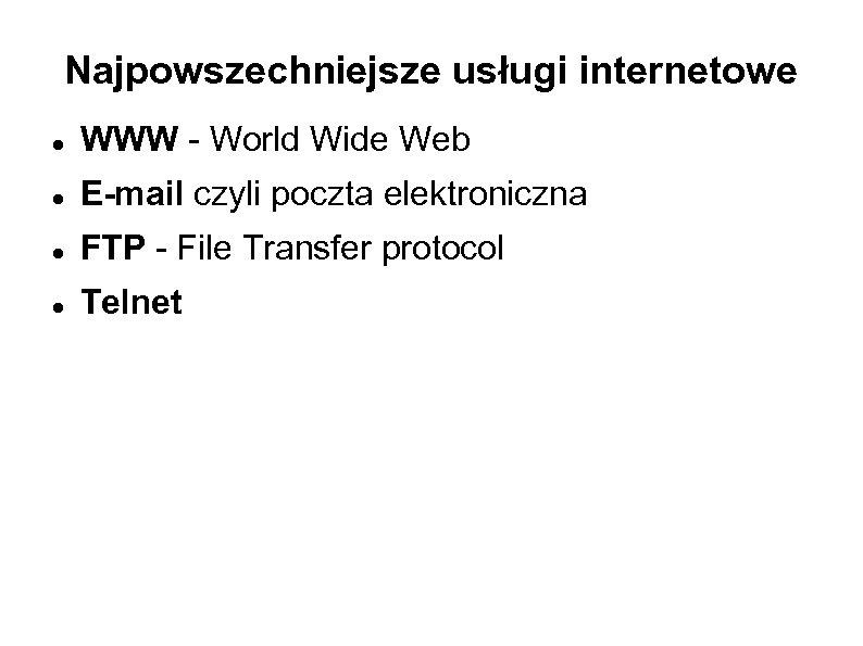 Najpowszechniejsze usługi internetowe WWW - World Wide Web E-mail czyli poczta elektroniczna FTP -