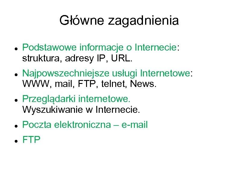 Główne zagadnienia Podstawowe informacje o Internecie: struktura, adresy IP, URL. Najpowszechniejsze usługi Internetowe: WWW,