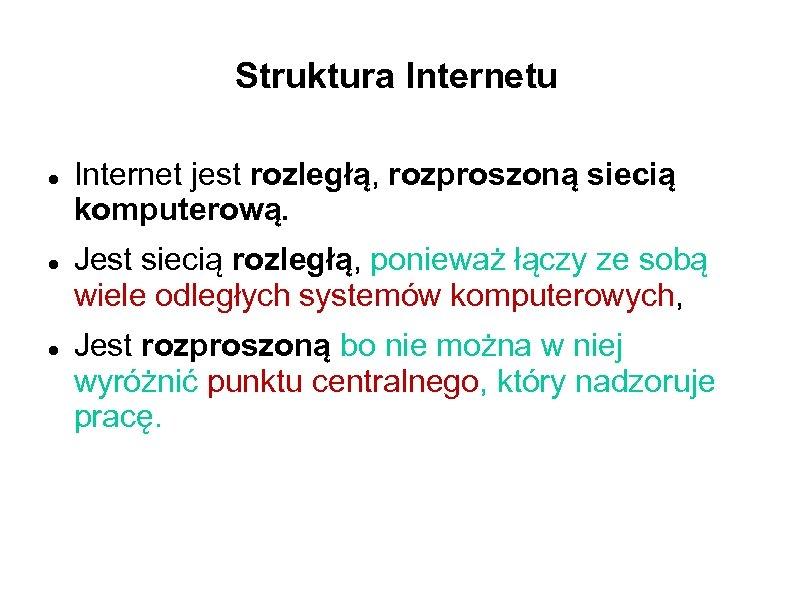 Struktura Internetu Internet jest rozległą, rozproszoną siecią komputerową. Jest siecią rozległą, ponieważ łączy ze