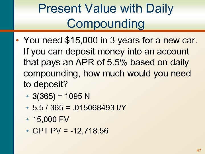 Present Value with Daily Compounding • You need $15, 000 in 3 years for