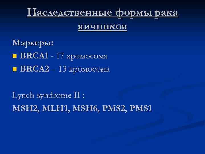 Наследственные формы рака яичников Маркеры: n BRCA 1 - 17 хромосома n BRCA 2
