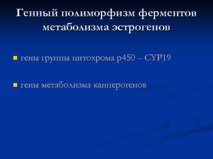 Генный полиморфизм ферментов метаболизма эстрогенов n гены группы цитохрома р450 – CYP 19 n