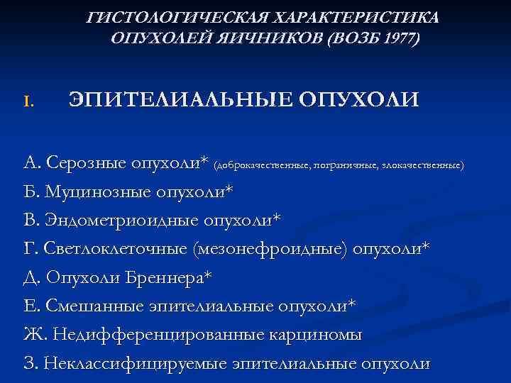 ГИСТОЛОГИЧЕСКАЯ ХАРАКТЕРИСТИКА ОПУХОЛЕЙ ЯИЧНИКОВ (ВОЗБ 1977) I. ЭПИТЕЛИАЛЬНЫЕ ОПУХОЛИ А. Серозные опухоли* (доброкачественные, пограничные,