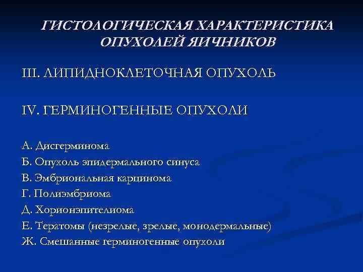 ГИСТОЛОГИЧЕСКАЯ ХАРАКТЕРИСТИКА ОПУХОЛЕЙ ЯИЧНИКОВ III. ЛИПИДНОКЛЕТОЧНАЯ ОПУХОЛЬ IV. ГЕРМИНОГЕННЫЕ ОПУХОЛИ А. Дисгерминома Б. Опухоль