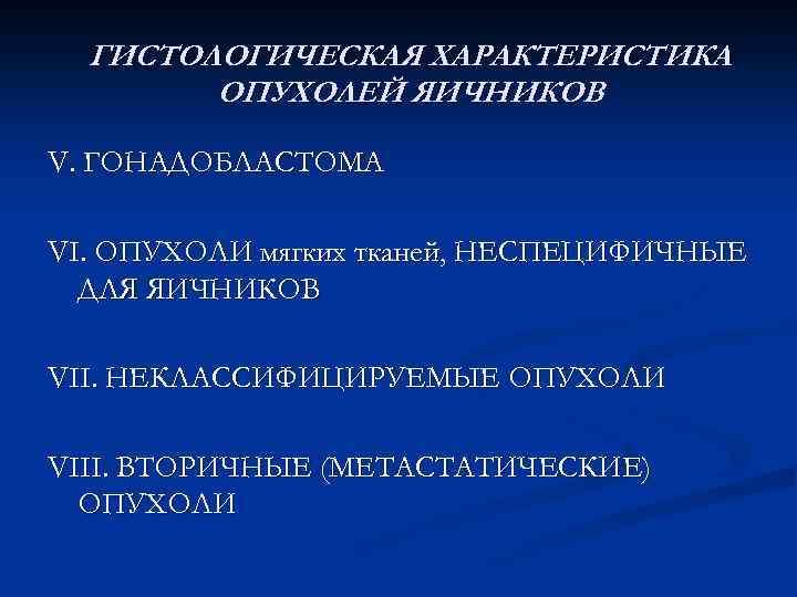 ГИСТОЛОГИЧЕСКАЯ ХАРАКТЕРИСТИКА ОПУХОЛЕЙ ЯИЧНИКОВ V. ГОНАДОБЛАСТОМА VI. ОПУХОЛИ мягких тканей, НЕСПЕЦИФИЧНЫЕ ДЛЯ ЯИЧНИКОВ VII.